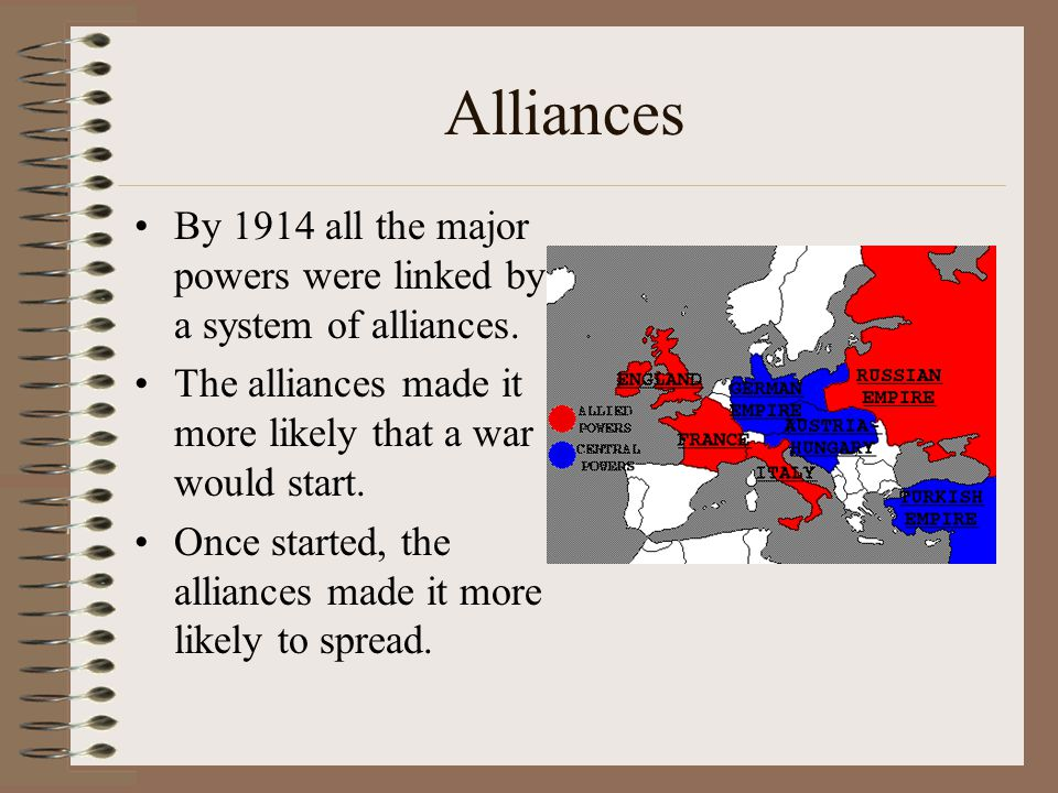 Alliances By 1914 all the major powers were linked by a system of alliances. The alliances made it more likely that a war would start.