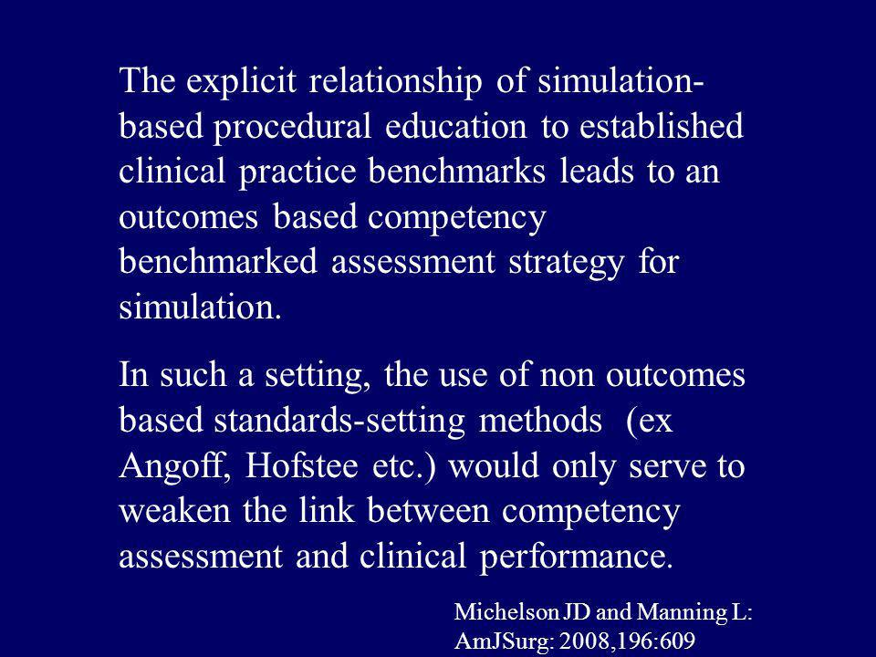 The explicit relationship of simulation-based procedural education to established clinical practice benchmarks leads to an outcomes based competency benchmarked assessment strategy for simulation.