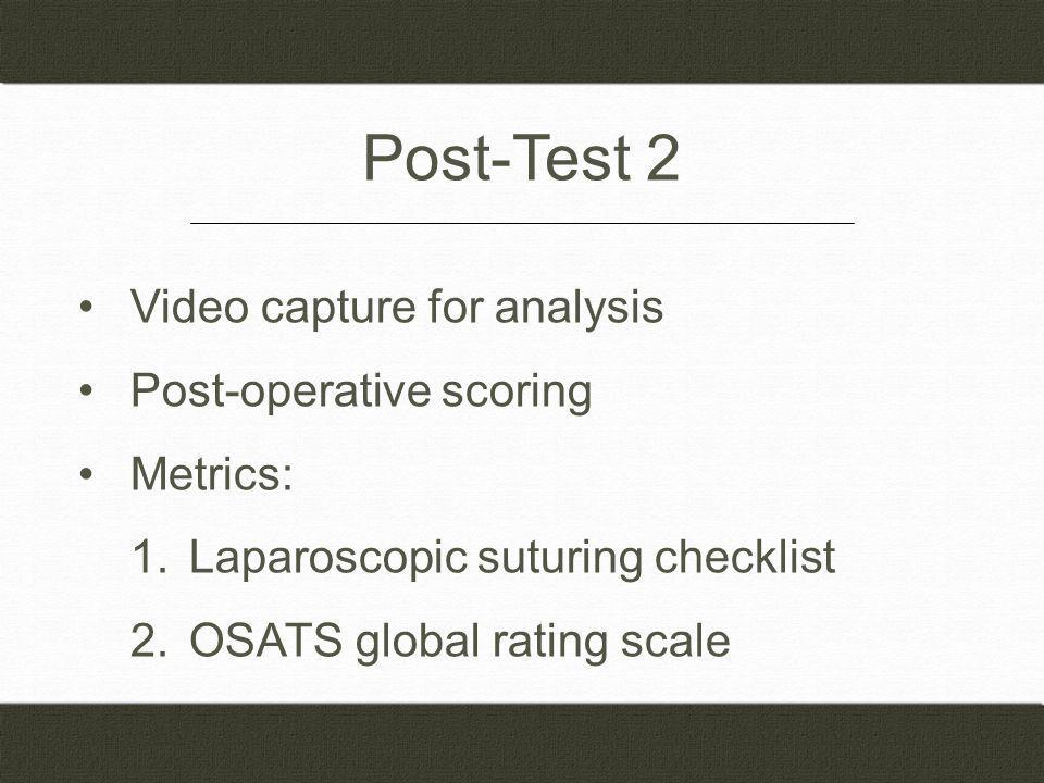 Post-Test 2 Video capture for analysis Post-operative scoring Metrics: