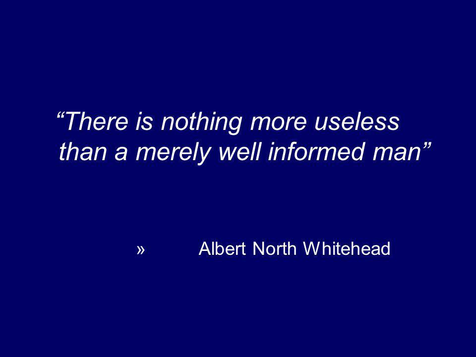 There is nothing more useless than a merely well informed man