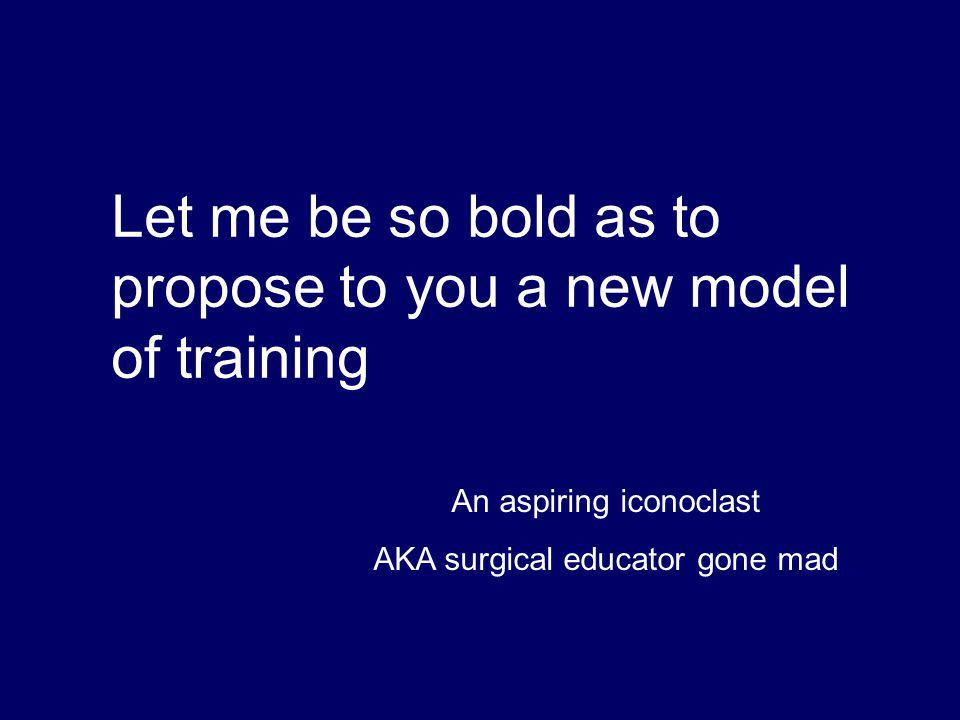 Let me be so bold as to propose to you a new model of training