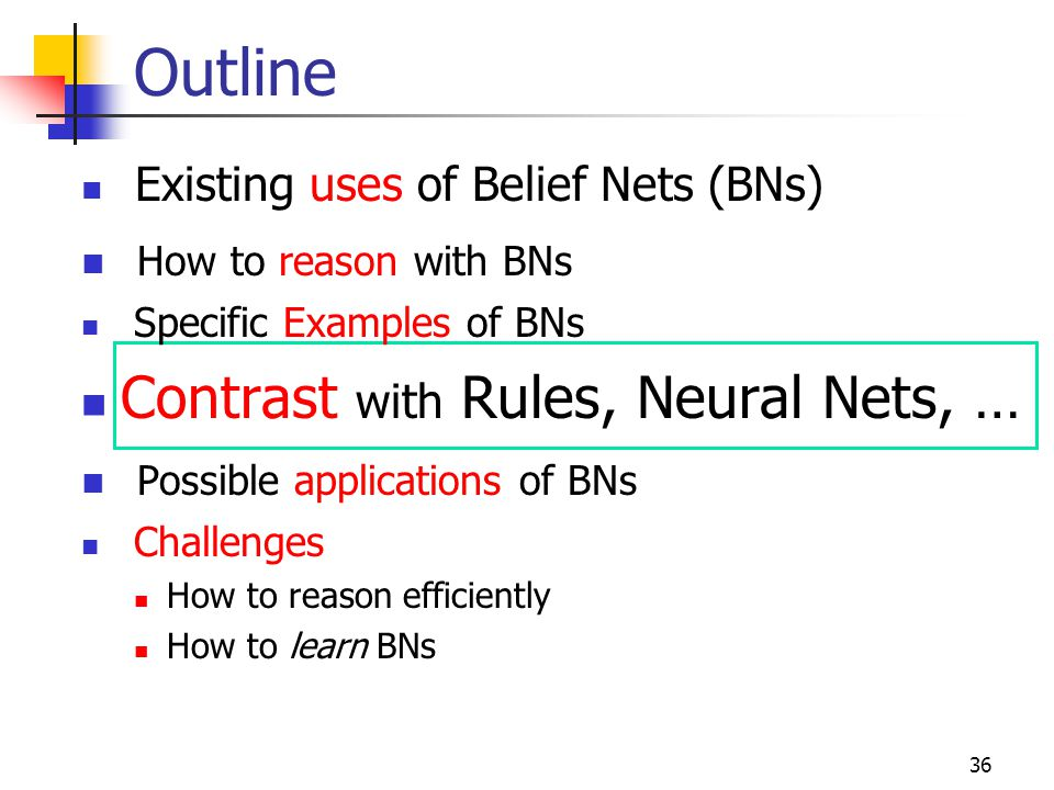 Outline Contrast with Rules, Neural Nets, … How to reason with BNs
