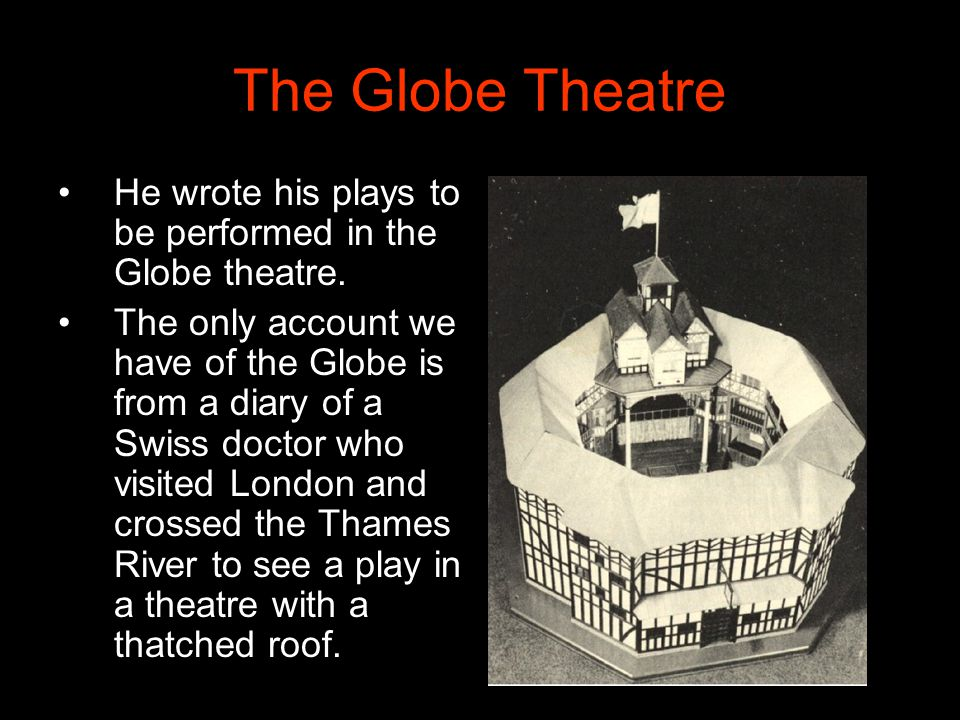 The Globe Theatre He wrote his plays to be performed in the Globe theatre.