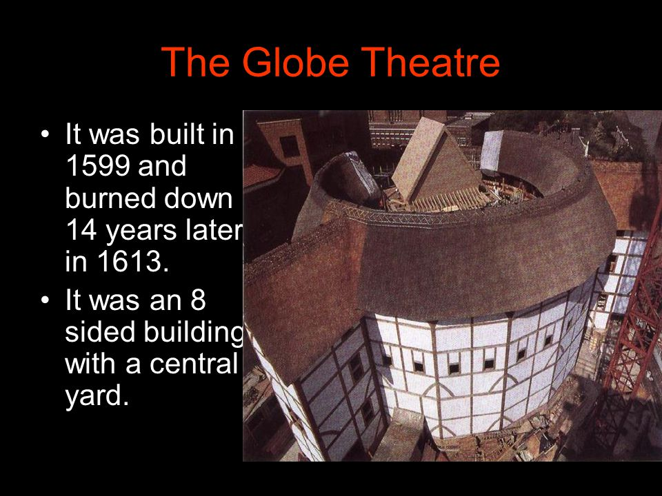 The Globe Theatre It was built in 1599 and burned down 14 years later in 1613.