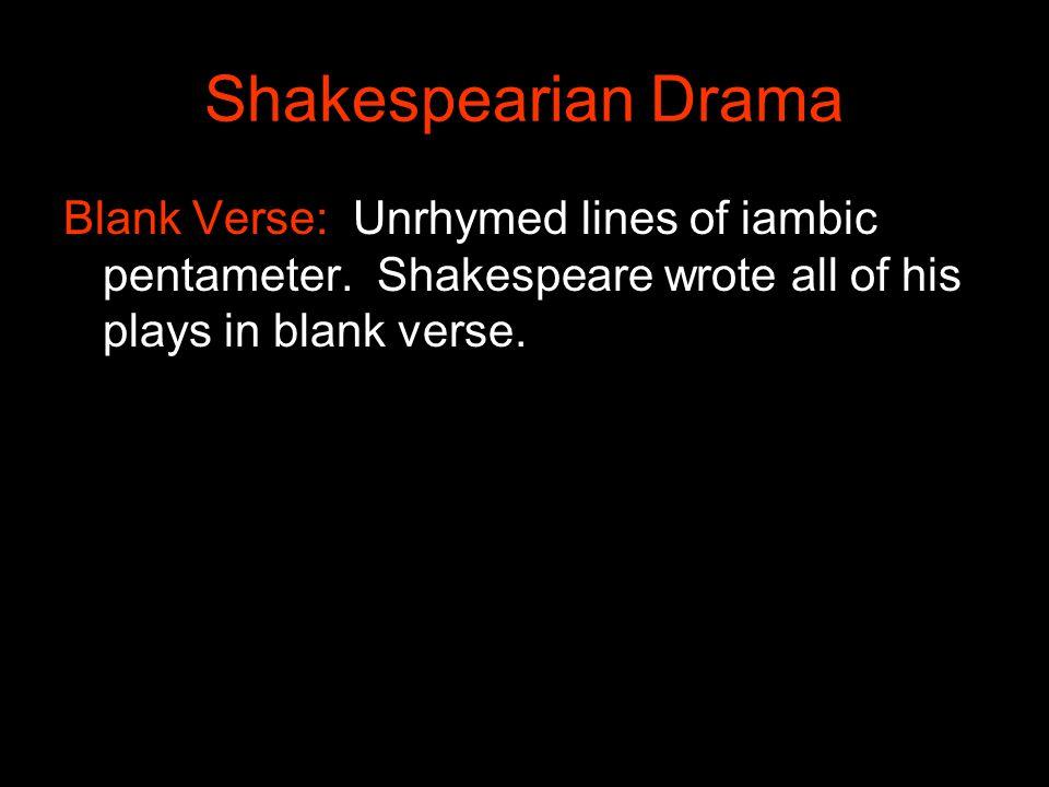 Shakespearian Drama Blank Verse: Unrhymed lines of iambic pentameter.