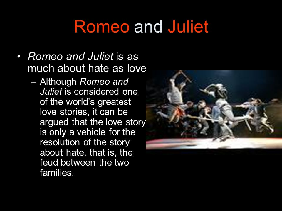 Romeo and Juliet Romeo and Juliet is as much about hate as love