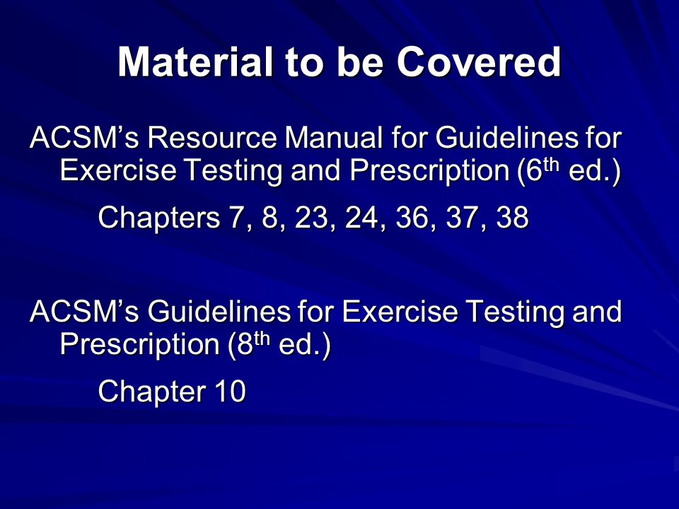 Material to be Covered ACSM's Resource Manual for Guidelines for Exercise Testing and Prescription (6th ed.)