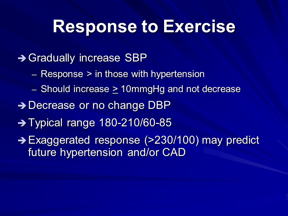 Response to Exercise Gradually increase SBP Decrease or no change DBP