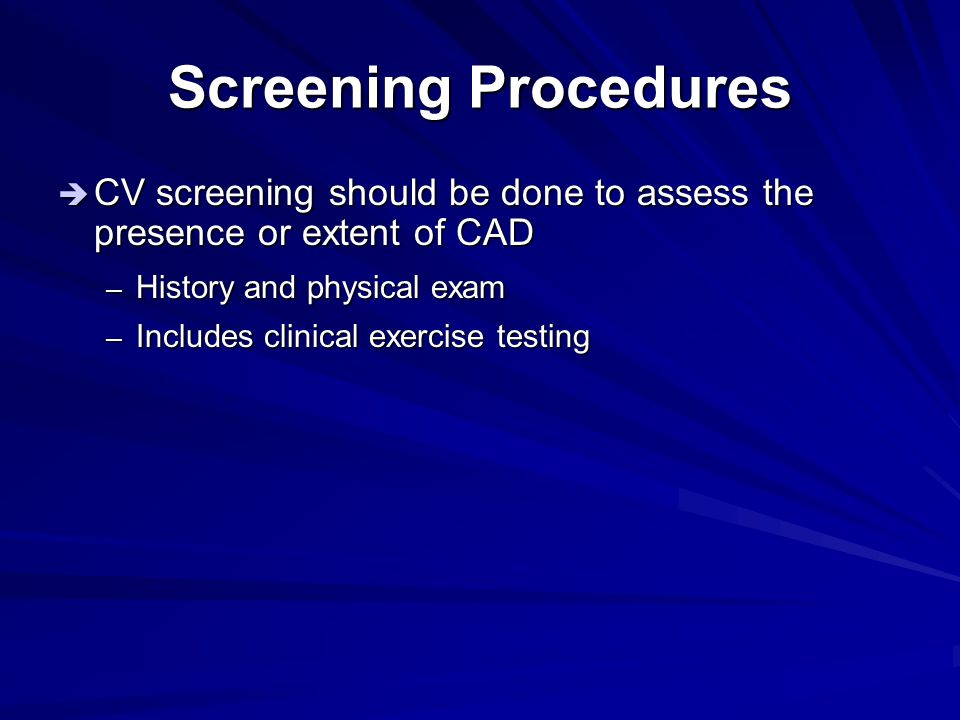 Screening Procedures CV screening should be done to assess the presence or extent of CAD. History and physical exam.