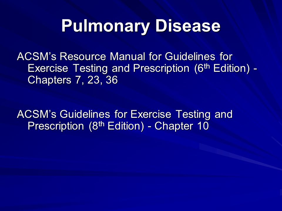 Pulmonary Disease ACSM's Resource Manual for Guidelines for Exercise Testing and Prescription (6th Edition) - Chapters 7, 23, 36.
