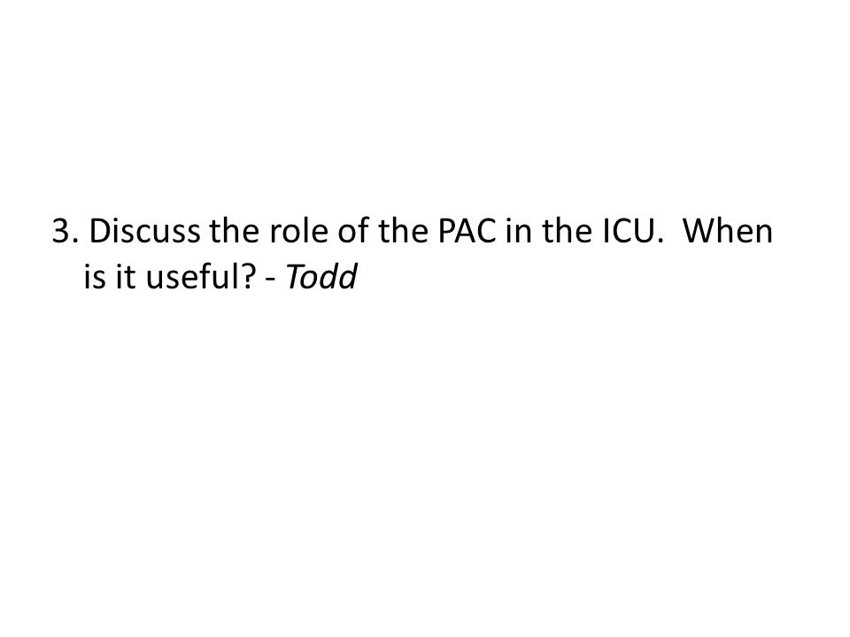 3. Discuss the role of the PAC in the ICU. When is it useful ­- ­Todd