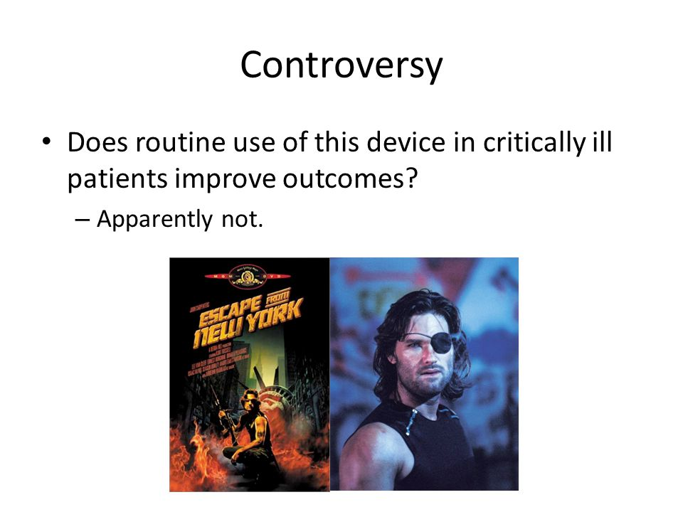 Controversy Does routine use of this device in critically ill patients improve outcomes.
