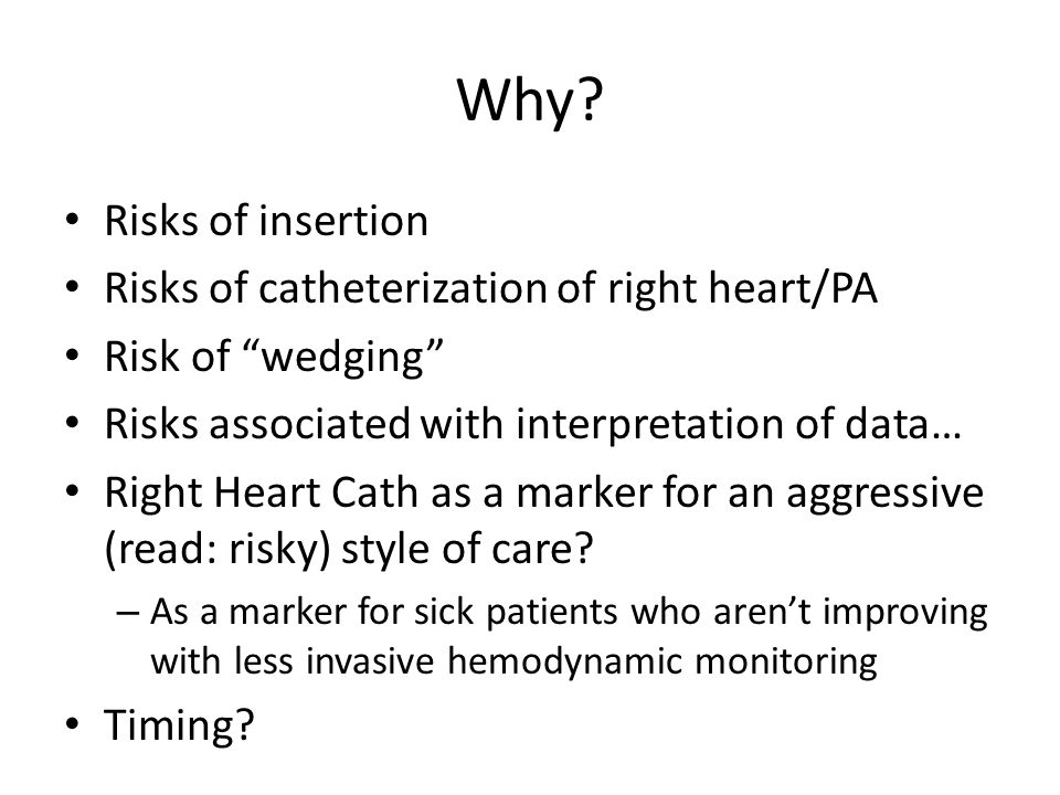 Why Risks of insertion Risks of catheterization of right heart/PA