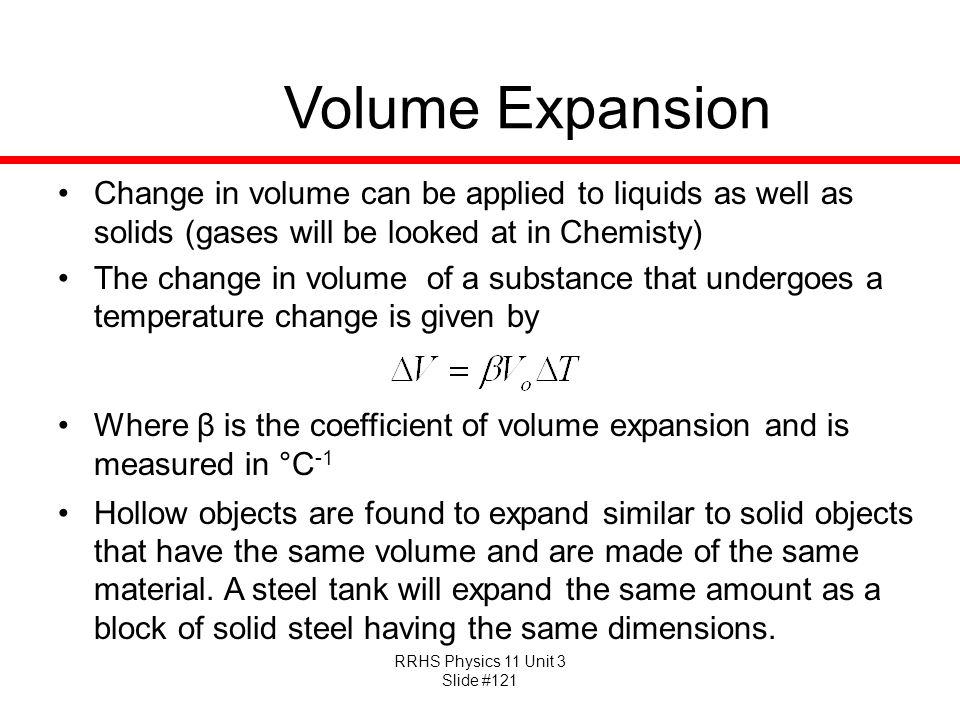 Volume Expansion Change in volume can be applied to liquids as well as solids (gases will be looked at in Chemisty)
