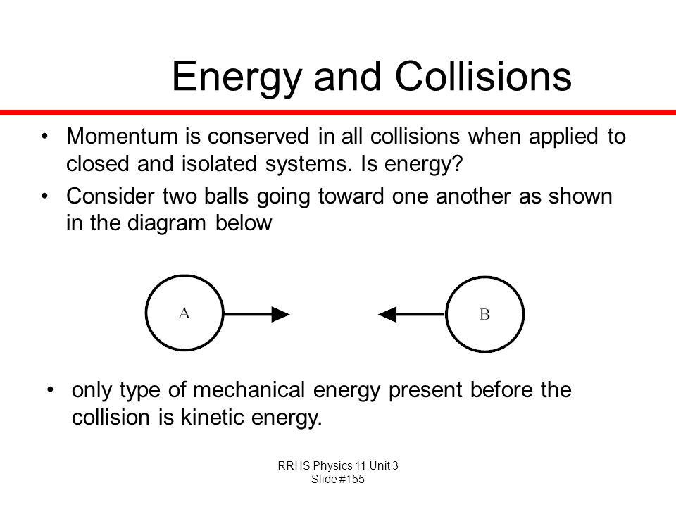 Energy and Collisions Momentum is conserved in all collisions when applied to closed and isolated systems. Is energy