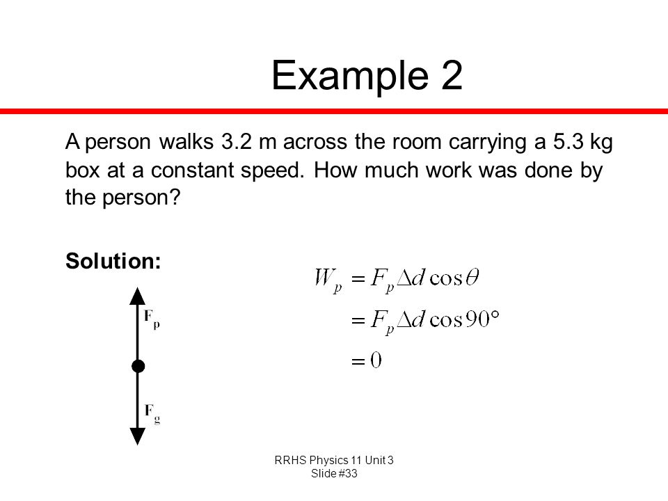 Example 2 A person walks 3.2 m across the room carrying a 5.3 kg box at a constant speed. How much work was done by the person