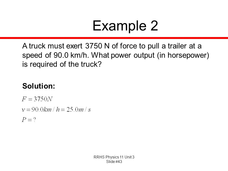 Example 2 A truck must exert 3750 N of force to pull a trailer at a speed of 90.0 km/h. What power output (in horsepower) is required of the truck