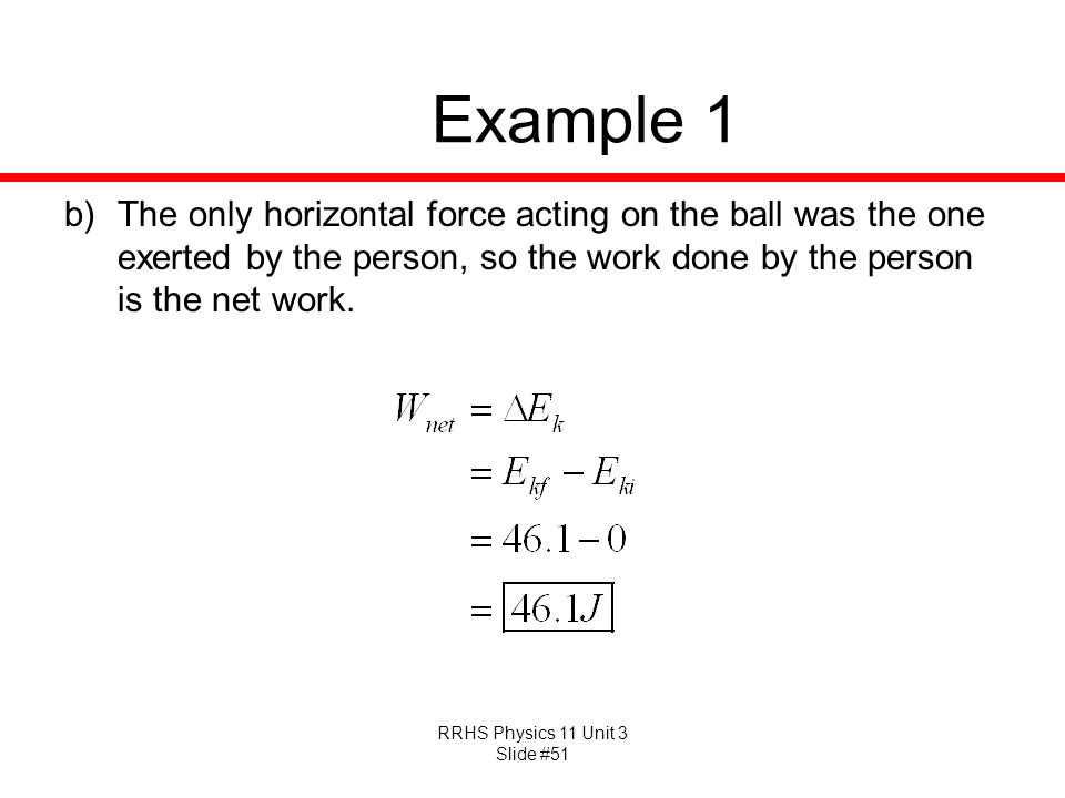 Example 1 The only horizontal force acting on the ball was the one exerted by the person, so the work done by the person is the net work.