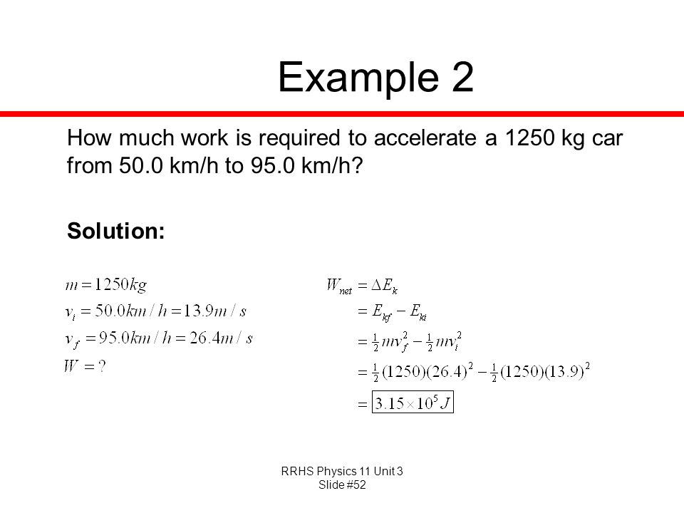 Example 2 How much work is required to accelerate a 1250 kg car from 50.0 km/h to 95.0 km/h.