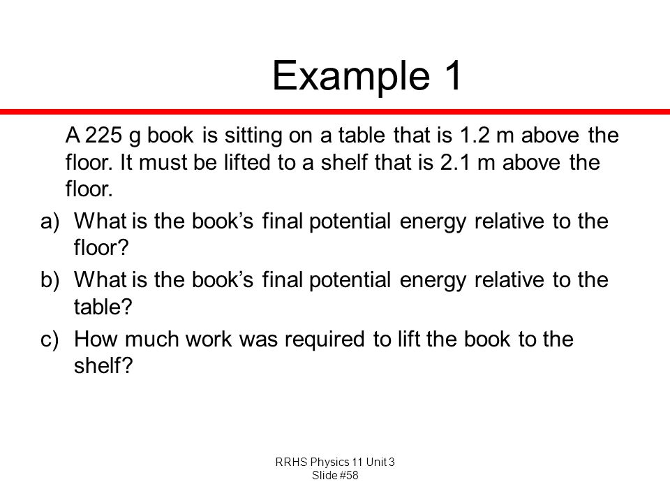 Example 1 A 225 g book is sitting on a table that is 1.2 m above the floor. It must be lifted to a shelf that is 2.1 m above the floor.