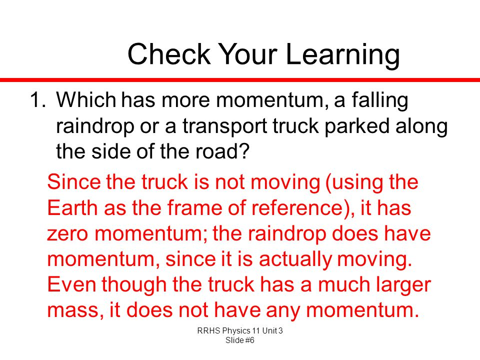 Check Your Learning Which has more momentum, a falling raindrop or a transport truck parked along the side of the road
