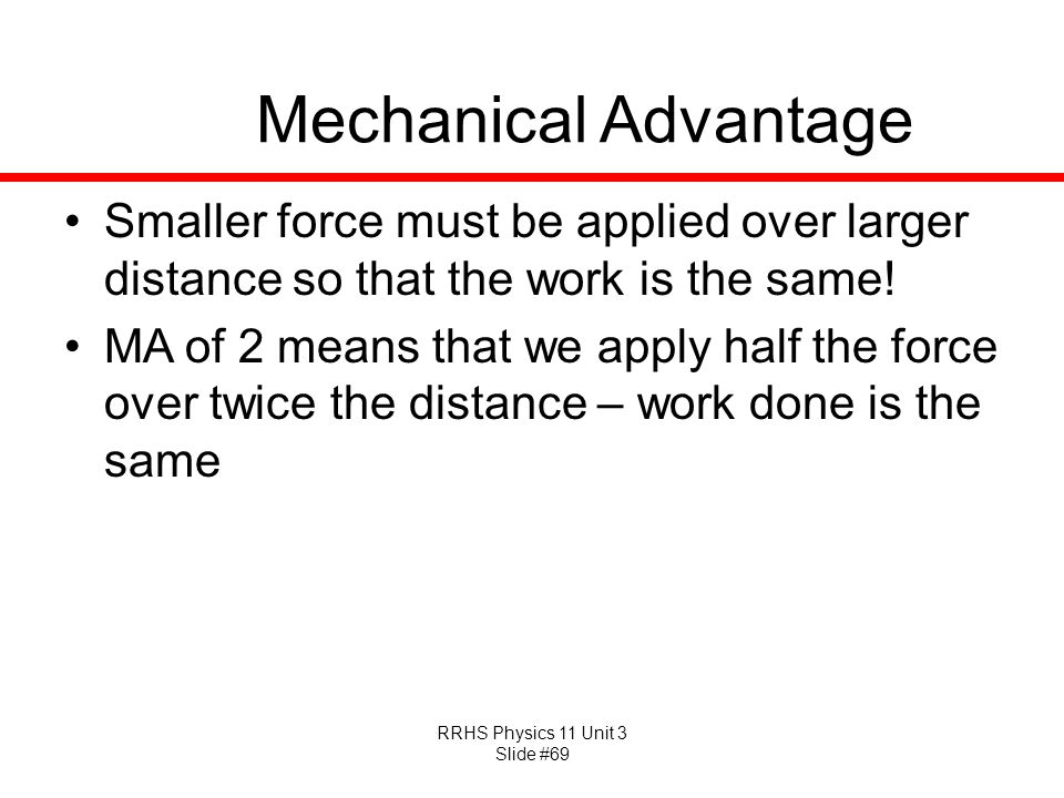 Mechanical Advantage Smaller force must be applied over larger distance so that the work is the same!