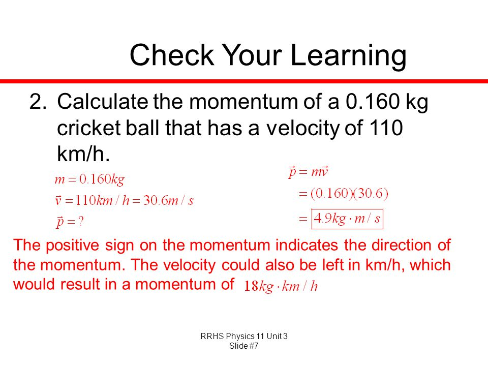 Check Your Learning Calculate the momentum of a 0.160 kg cricket ball that has a velocity of 110 km/h.