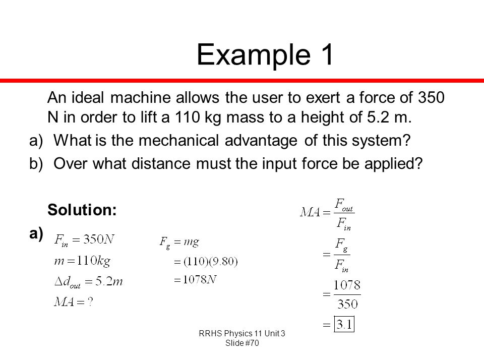 Example 1 An ideal machine allows the user to exert a force of 350 N in order to lift a 110 kg mass to a height of 5.2 m.