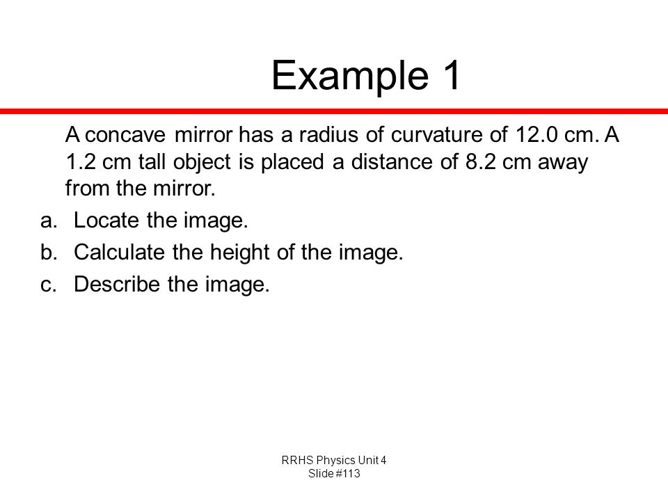 Example 1 A concave mirror has a radius of curvature of 12.0 cm. A 1.2 cm tall object is placed a distance of 8.2 cm away from the mirror.