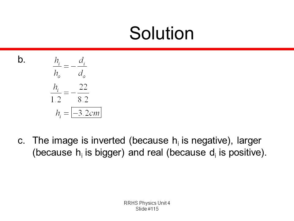 Solution The image is inverted (because hi is negative), larger (because hi is bigger) and real (because di is positive).