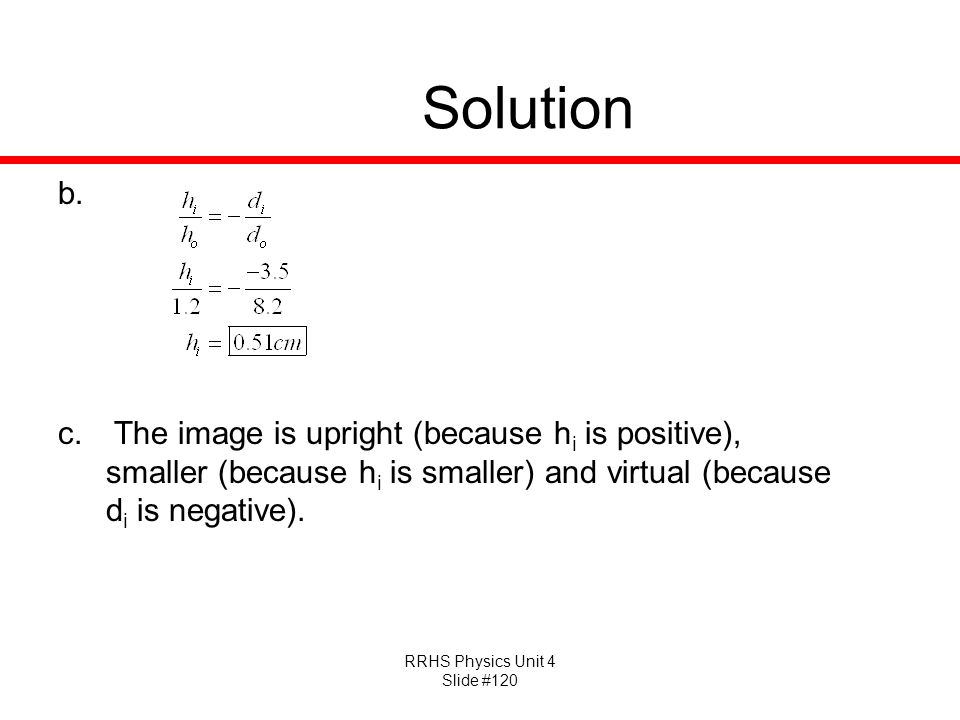 Solution The image is upright (because hi is positive), smaller (because hi is smaller) and virtual (because di is negative).