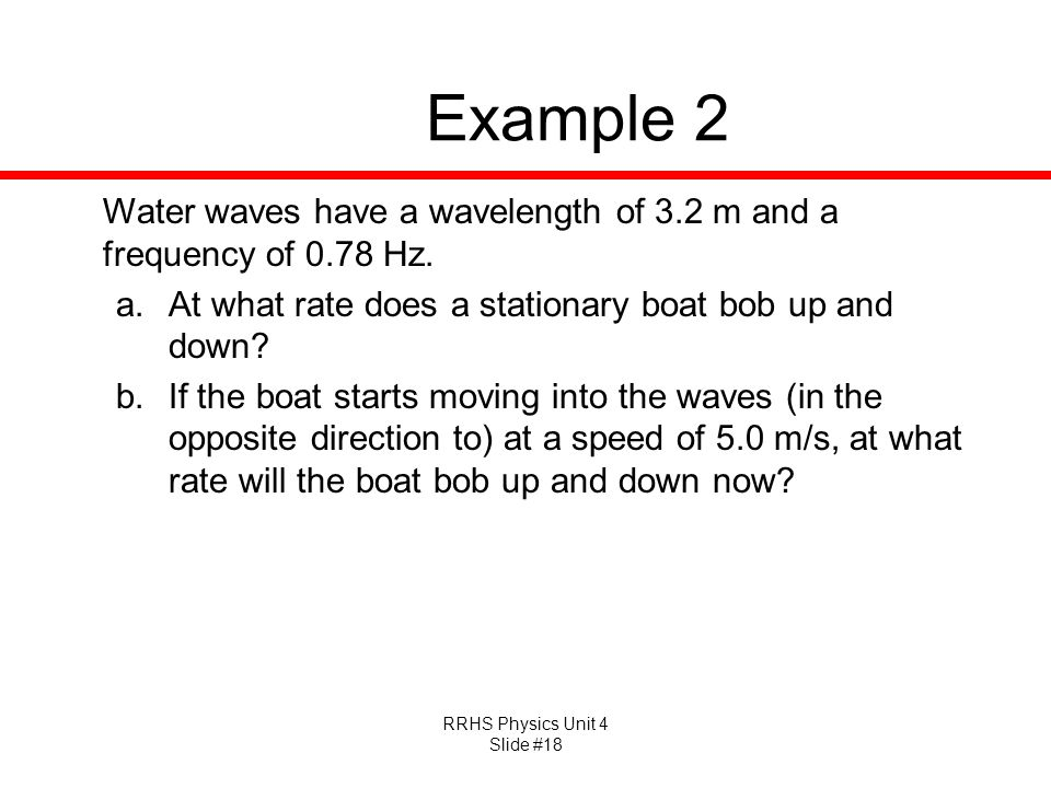 Example 2 Water waves have a wavelength of 3.2 m and a frequency of 0.78 Hz. At what rate does a stationary boat bob up and down