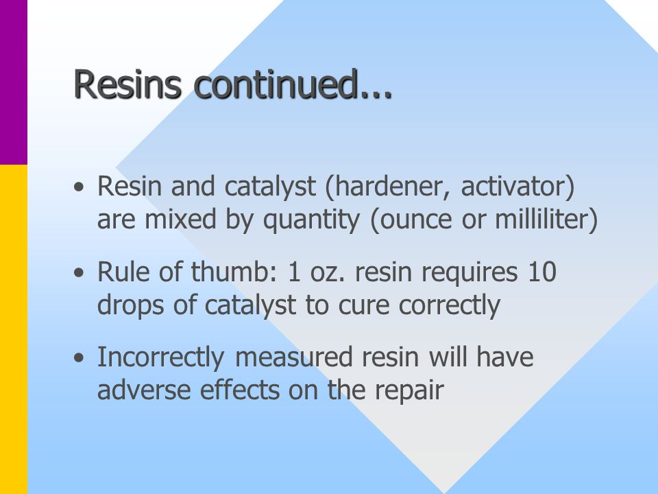 Resins continued... Resin and catalyst (hardener, activator) are mixed by quantity (ounce or milliliter)