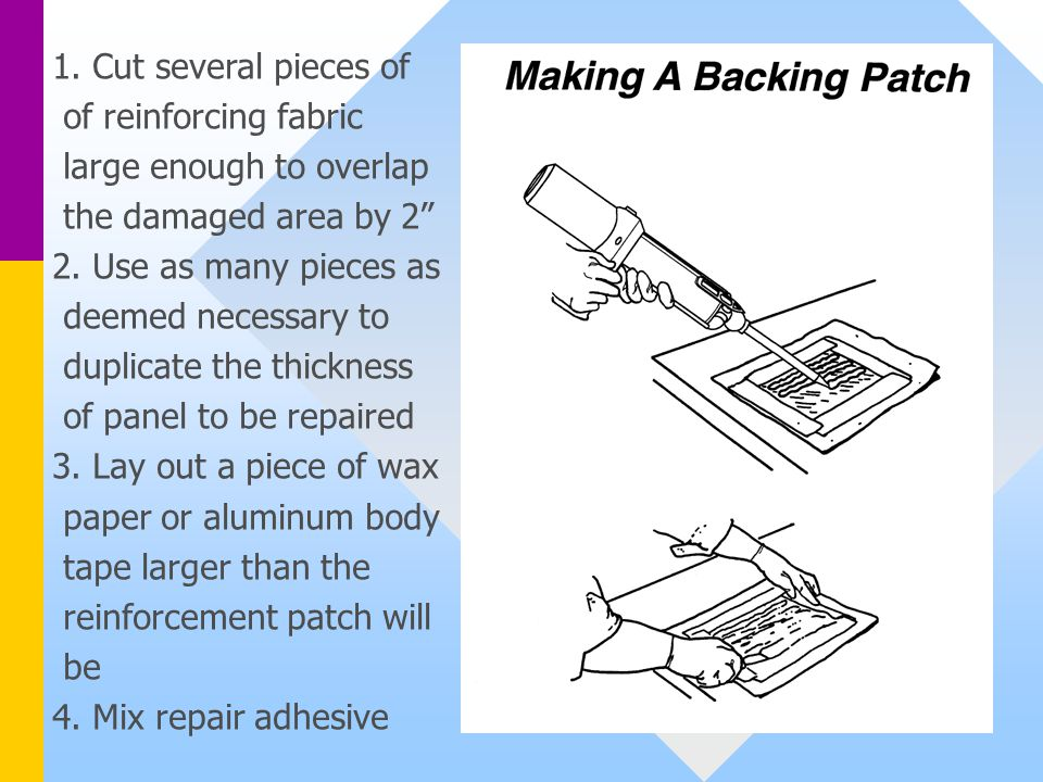 1. Cut several pieces of of reinforcing fabric. large enough to overlap. the damaged area by 2 2. Use as many pieces as.