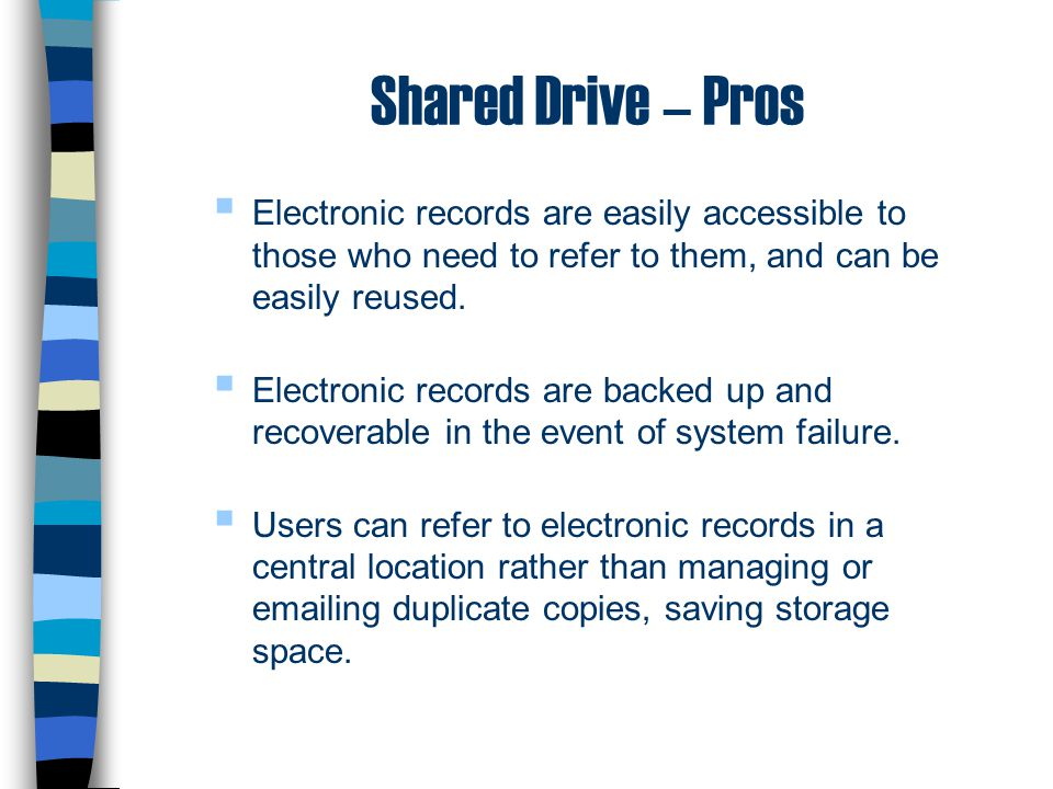 Shared Drive – Pros Electronic records are easily accessible to those who need to refer to them, and can be easily reused.