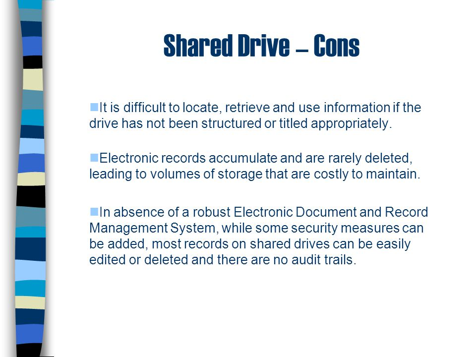Shared Drive – Cons It is difficult to locate, retrieve and use information if the drive has not been structured or titled appropriately.