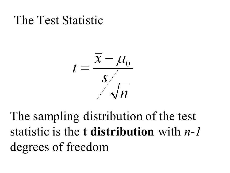 The Test Statistic The sampling distribution of the test statistic is the t distribution with n-1 degrees of freedom.