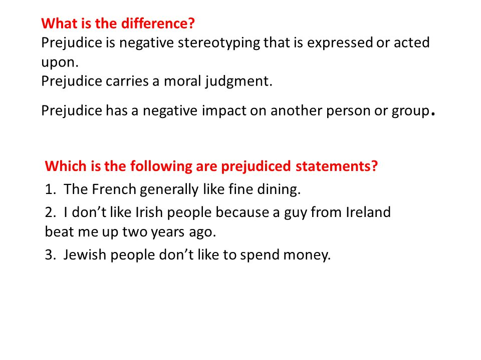 What is the difference Prejudice is negative stereotyping that is expressed or acted upon. Prejudice carries a moral judgment. Prejudice has a negative impact on another person or group.