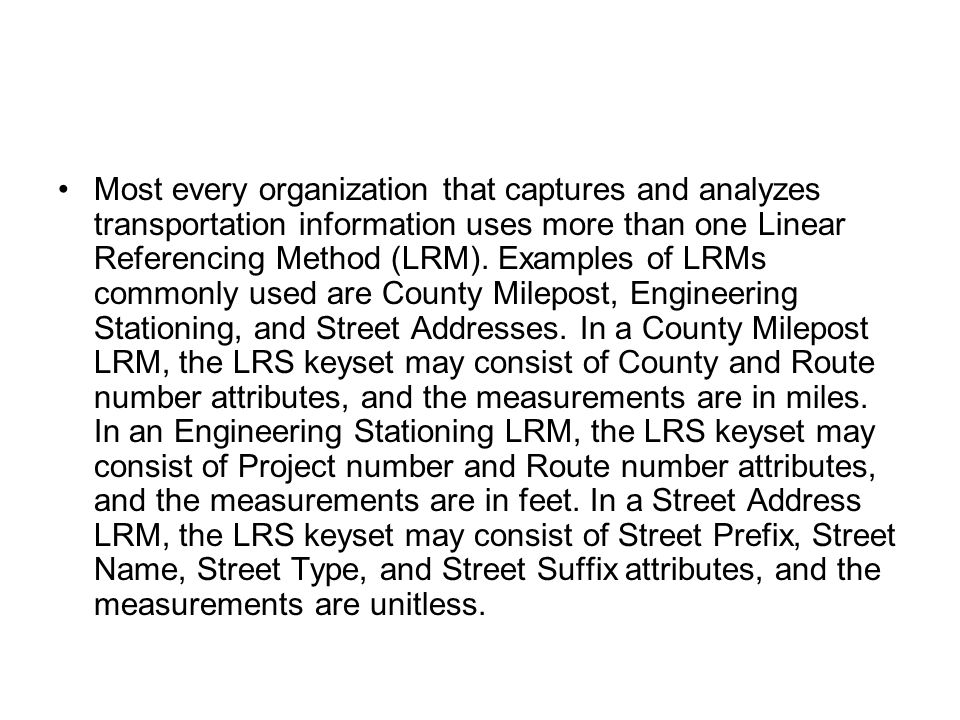 Most every organization that captures and analyzes transportation information uses more than one Linear Referencing Method (LRM).