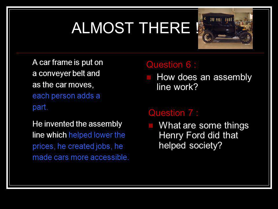 ALMOST THERE ! Question 6 : How does an assembly line work