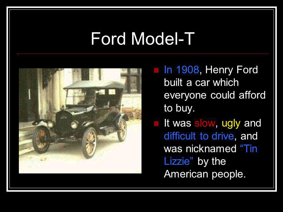 Ford Model-T In 1908, Henry Ford built a car which everyone could afford to buy.