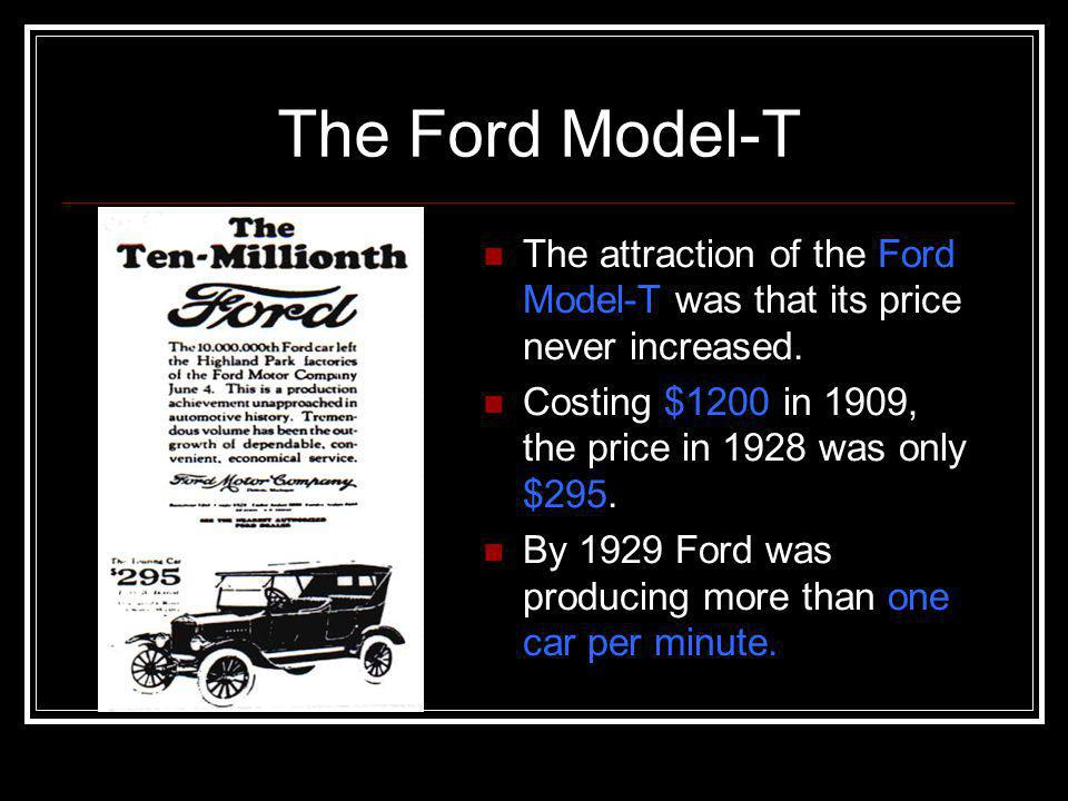 The Ford Model-T The attraction of the Ford Model-T was that its price never increased. Costing $1200 in 1909, the price in 1928 was only $295.