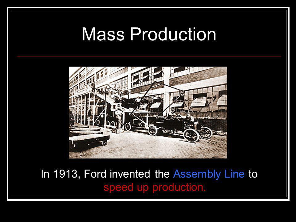 In 1913, Ford invented the Assembly Line to speed up production.