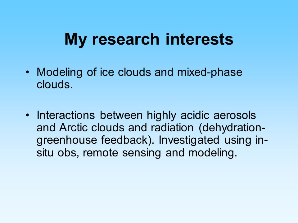 My research interests Modeling of ice clouds and mixed-phase clouds.