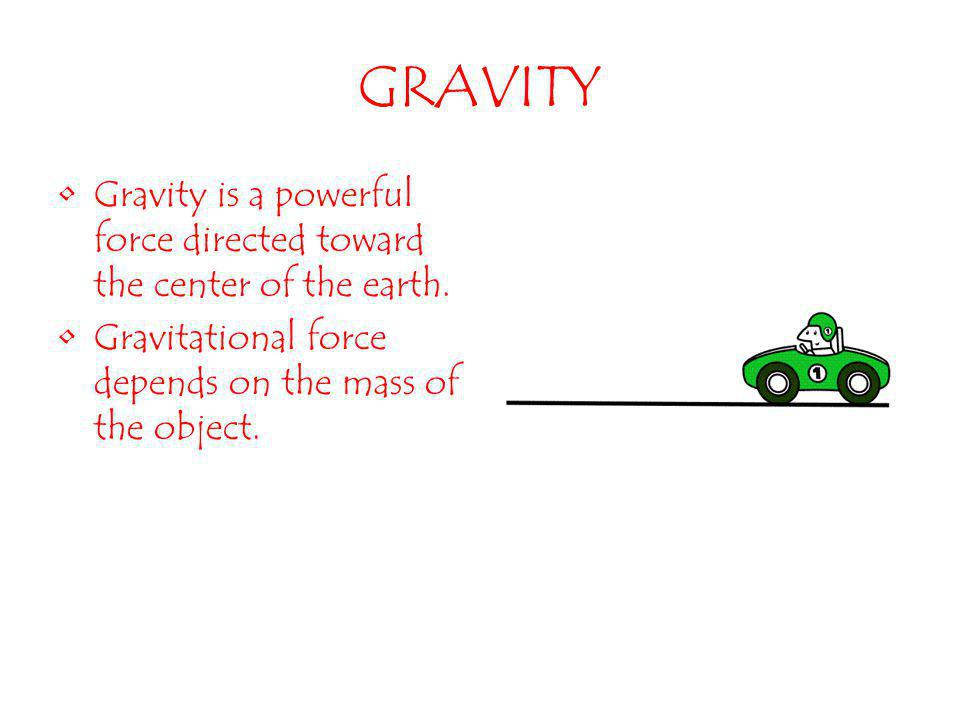 GRAVITY Gravity is a powerful force directed toward the center of the earth.