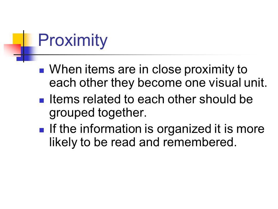 Proximity When items are in close proximity to each other they become one visual unit. Items related to each other should be grouped together.
