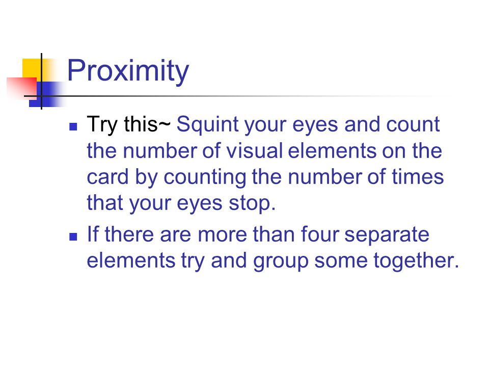 Proximity Try this~ Squint your eyes and count the number of visual elements on the card by counting the number of times that your eyes stop.