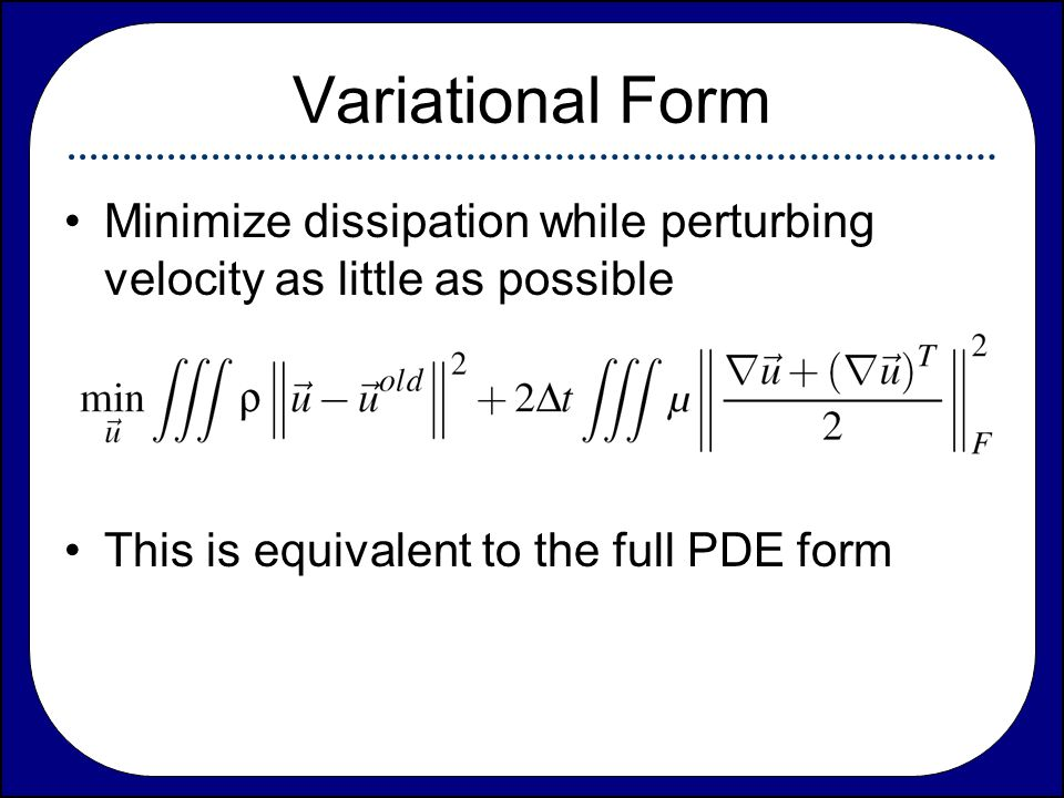 Variational Form Minimize dissipation while perturbing velocity as little as possible.