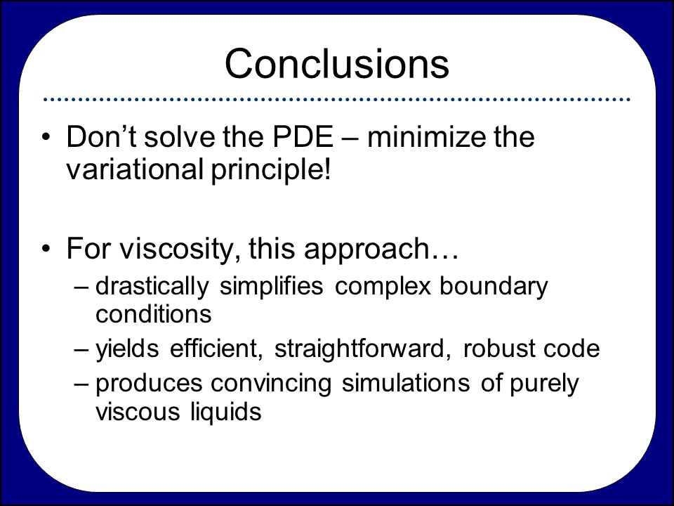 Conclusions Don't solve the PDE – minimize the variational principle!
