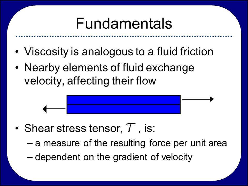 Fundamentals Viscosity is analogous to a fluid friction